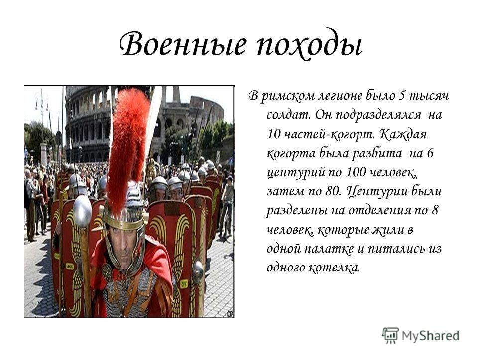 Военные походы В римском легионе было 5 тысяч солдат. Он подразделялся на 10 частей-когорт. Каждая когорта была разбита на 6 центурий по 100 человек, затем по 80. Центурии были разделены на отделения по 8 человек, которые жили в одной палатке и питал