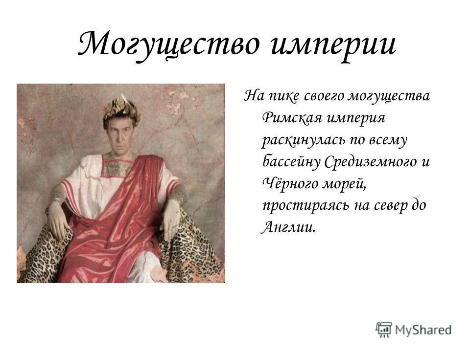 Могущество империи На пике своего могущества Римская империя раскинулась по всему бассейну Средиземного и Чёрного морей, простираясь на север до Англии.