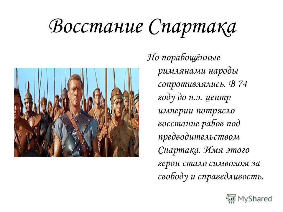 Восстание Спартака Но порабощённые римлянами народы сопротивлялись. В 74 году до н.э. центр империи потрясло восстание рабов под предводительством Спартака. Имя этого героя стало символом за свободу и справедливость.