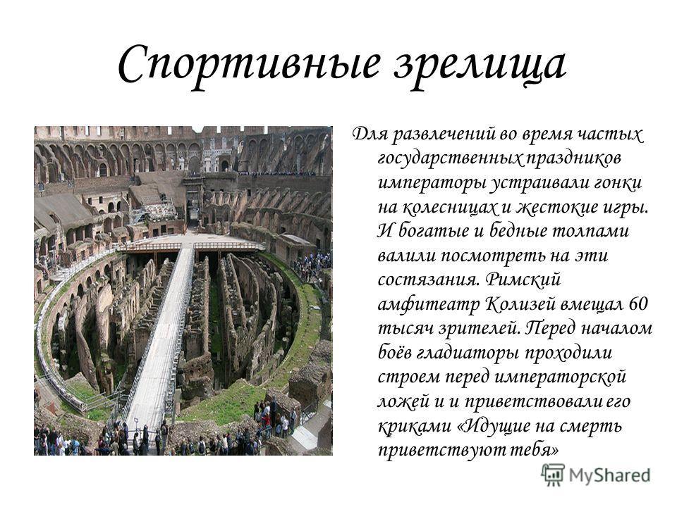 Спортивные зрелища Для развлечений во время частых государственных праздников императоры устраивали гонки на колесницах и жестокие игры. И богатые и бедные толпами валили посмотреть на эти состязания. Римский амфитеатр Колизей вмещал 60 тысяч зрителе