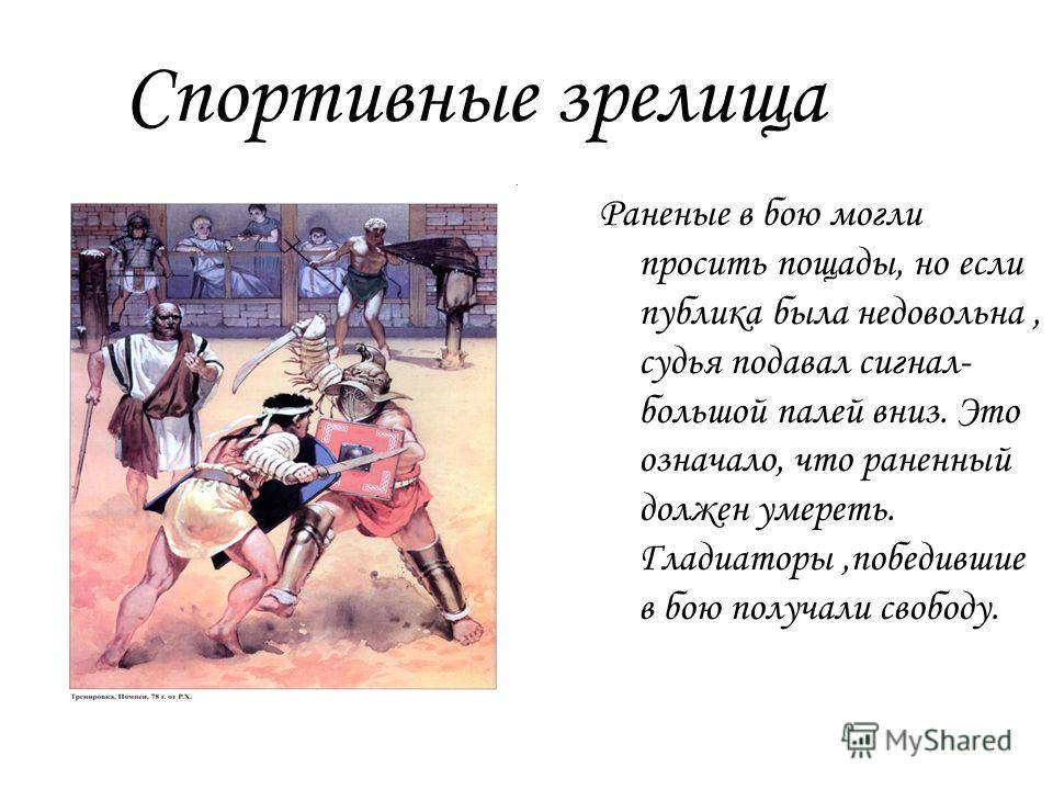 Спортивные зрелища Раненые в бою могли просить пощады, но если публика была недовольна, судья подавал сигнал- большой палей вниз. Это означало, что раненный должен умереть. Гладиаторы,победившие в бою получали свободу.
