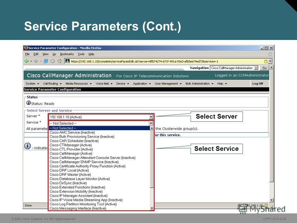 © 2006 Cisco Systems, Inc. All rights reserved. CIPT1 v5.02-12 Service Parameters (Cont.) Select Server Select Service