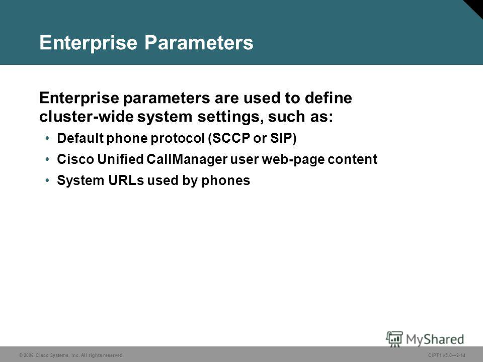 © 2006 Cisco Systems, Inc. All rights reserved. CIPT1 v5.02-14 Enterprise Parameters Enterprise parameters are used to define cluster-wide system settings, such as: Default phone protocol (SCCP or SIP) Cisco Unified CallManager user web-page content