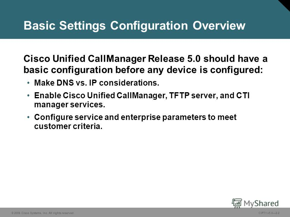 © 2006 Cisco Systems, Inc. All rights reserved. CIPT1 v5.02-2 Basic Settings Configuration Overview Cisco Unified CallManager Release 5.0 should have a basic configuration before any device is configured: Make DNS vs. IP considerations. Enable Cisco