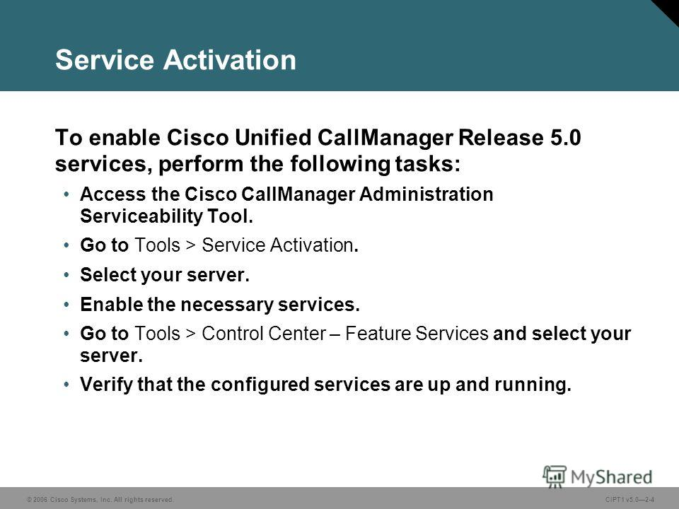 © 2006 Cisco Systems, Inc. All rights reserved. CIPT1 v5.02-4 Service Activation To enable Cisco Unified CallManager Release 5.0 services, perform the following tasks: Access the Cisco CallManager Administration Serviceability Tool. Go to Tools > Ser