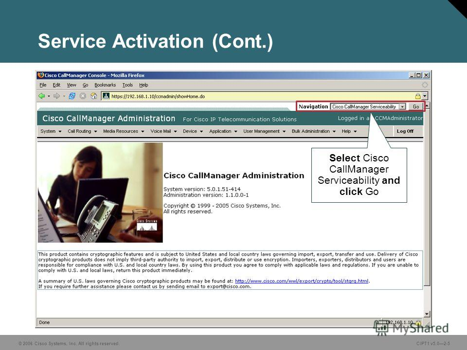 © 2006 Cisco Systems, Inc. All rights reserved. CIPT1 v5.02-5 Service Activation (Cont.) Select Cisco CallManager Serviceability and click Go