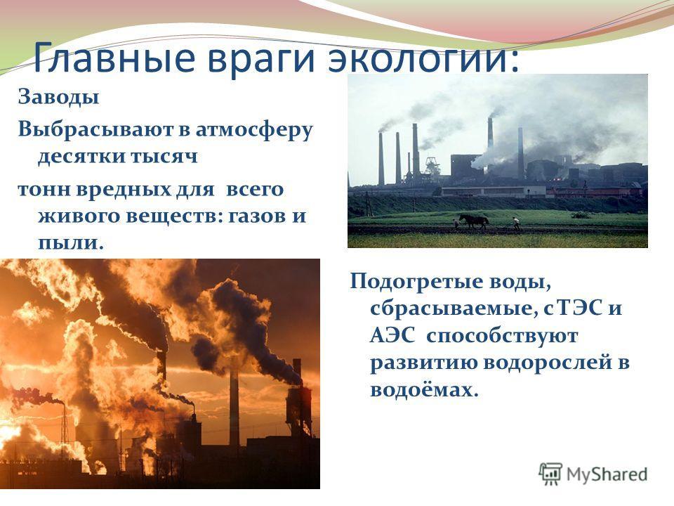 Главные враги экологии: Заводы Выбрасывают в атмосферу десятки тысяч тонн вредных для всего живого веществ: газов и пыли. Подогретые воды, сбрасываемые, с ТЭС и АЭС способствуют развитию водорослей в водоёмах.