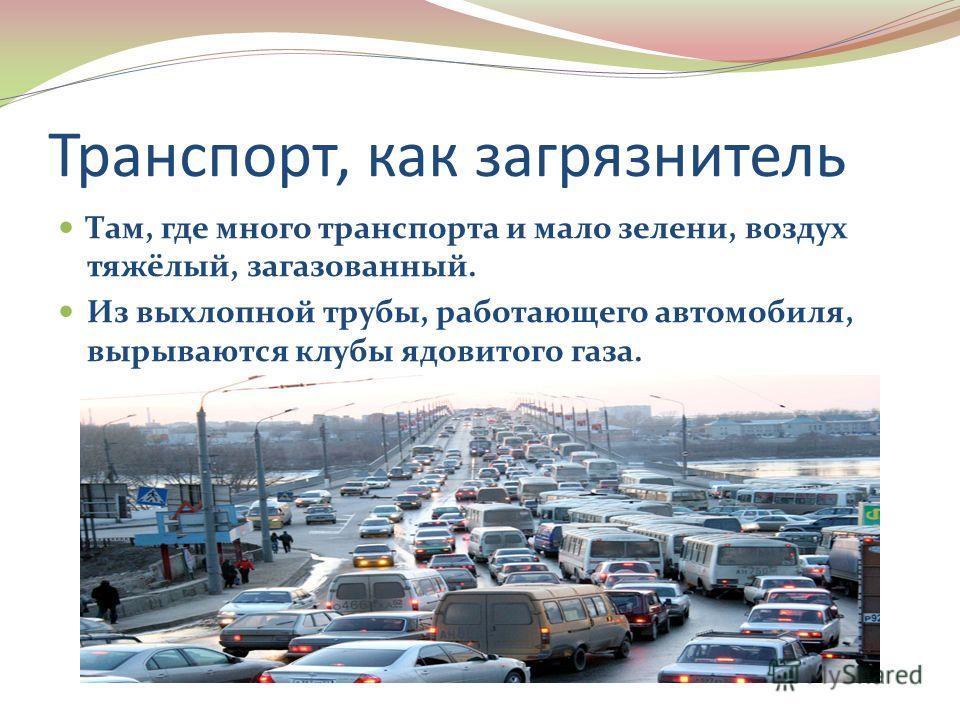 Транспорт, как загрязнитель Там, где много транспорта и мало зелени, воздух тяжёлый, загазованный. Из выхлопной трубы, работающего автомобиля, вырываются клубы ядовитого газа.