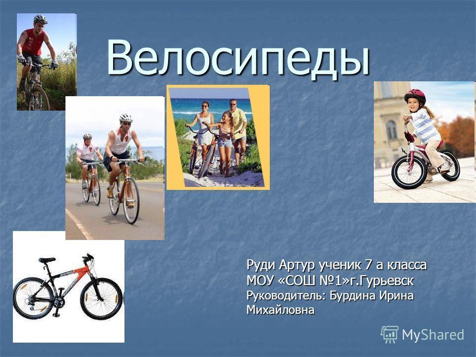 Велосипеды Руди Артур ученик 7 а класса МОУ «СОШ 1»г.Гурьевск Руководитель: Бурдина Ирина Михайловна