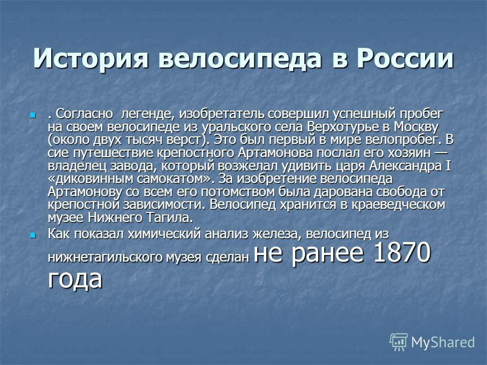 История велосипеда в России. Согласно легенде, изобретатель совершил успешный пробег на своем велосипеде из уральского села Верхотурье в Москву (около двух тысяч верст). Это был первый в мире велопробег. В сие путешествие крепостного Артамонова посла