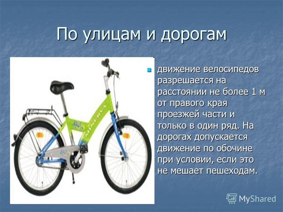 По улицам и дорогам движение велосипедов разрешается на расстоянии не более 1 м от правого края проезжей части и только в один ряд. На дорогах допускается движение по обочине при условии, если это не мешает пешеходам. движение велосипедов разрешается