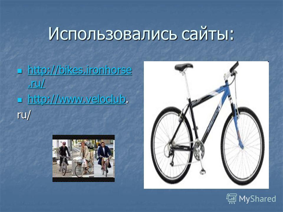 Использовались сайты: http://bikes.ironhorse.ru/ http://bikes.ironhorse.ru/ http://bikes.ironhorse.ru/ http://bikes.ironhorse.ru/ http://www.veloclub. http://www.veloclub. http://www.veloclub ru/