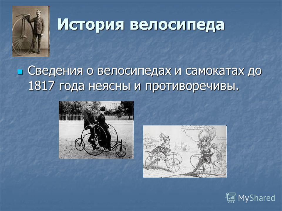 История велосипеда Сведения о велосипедах и самокатах до 1817 года неясны и противоречивы. Сведения о велосипедах и самокатах до 1817 года неясны и противоречивы.