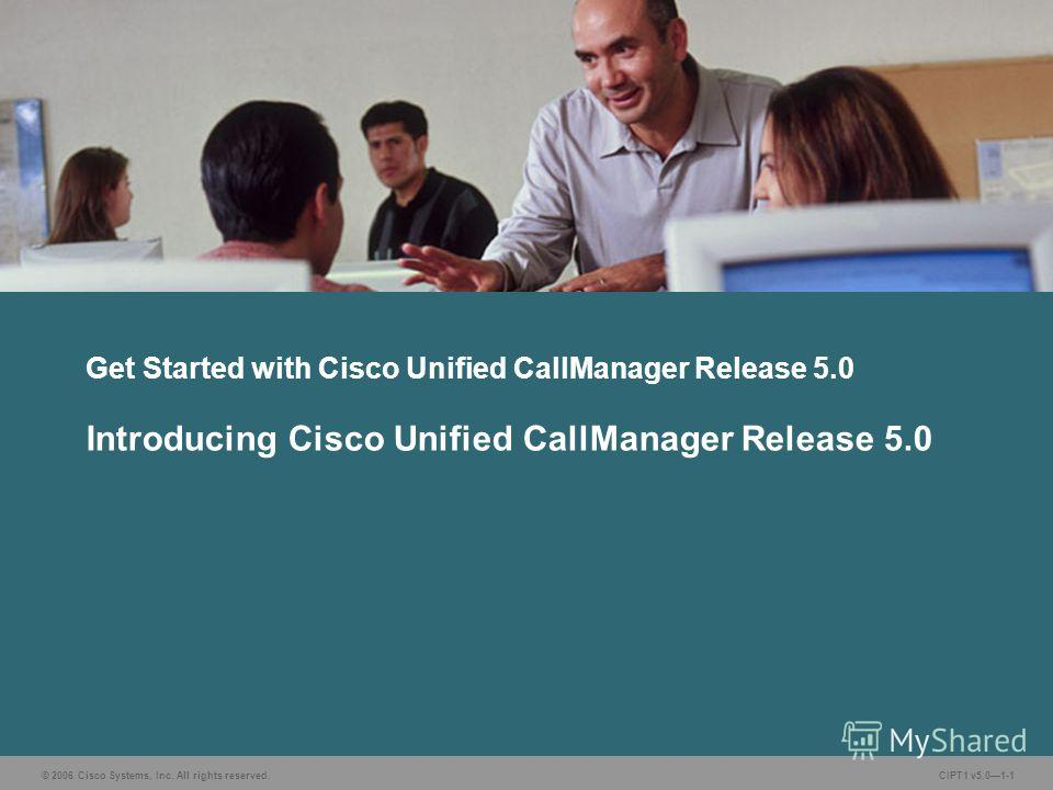 © 2006 Cisco Systems, Inc. All rights reserved. CIPT1 v5.01-1 Get Started with Cisco Unified CallManager Release 5.0 Introducing Cisco Unified CallManager Release 5.0