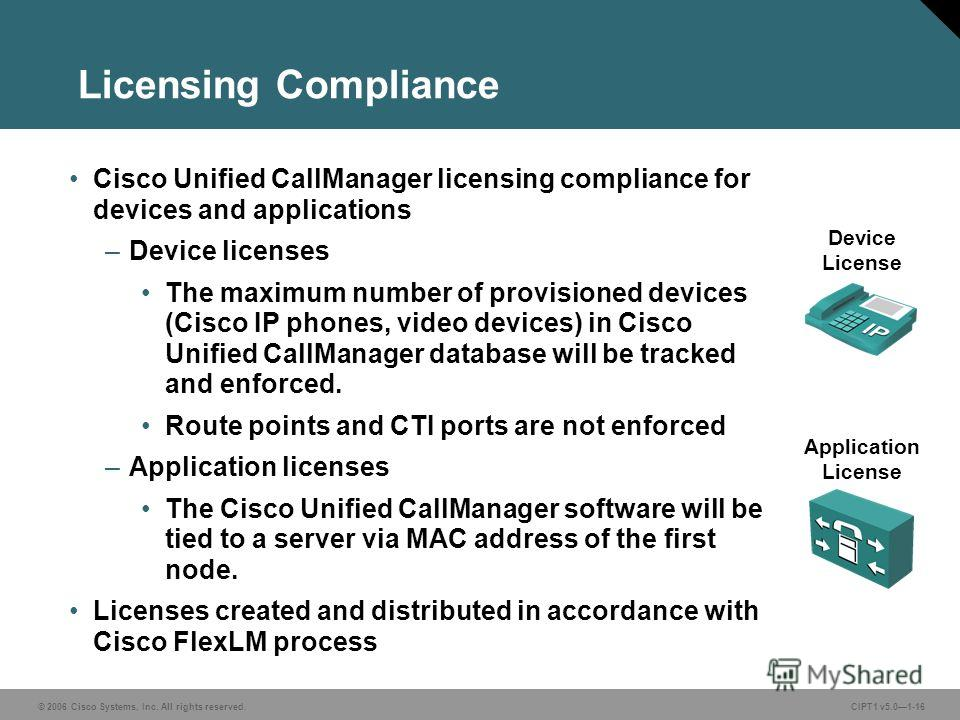 © 2006 Cisco Systems, Inc. All rights reserved. CIPT1 v5.01-16 Licensing Compliance Cisco Unified CallManager licensing compliance for devices and applications –Device licenses The maximum number of provisioned devices (Cisco IP phones, video devices