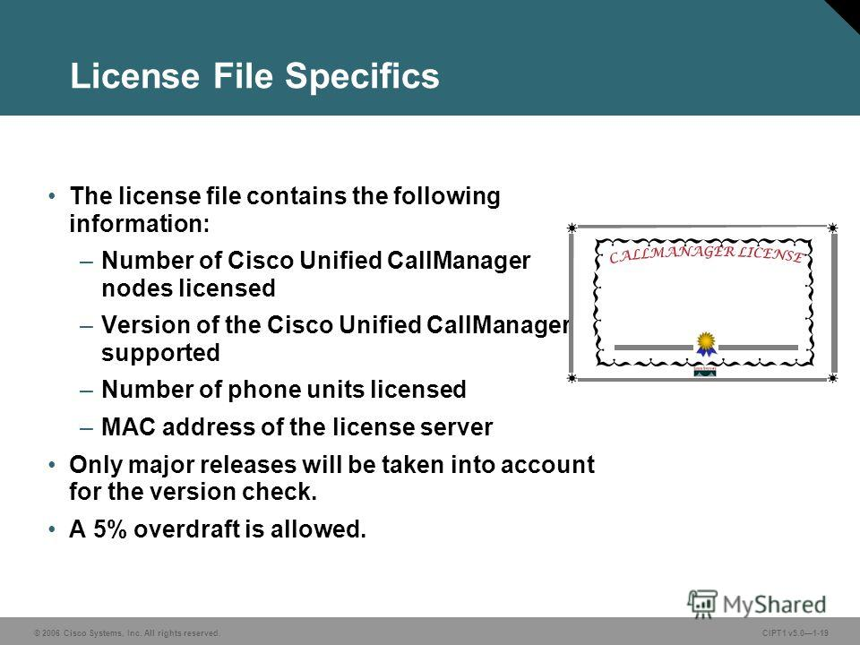 © 2006 Cisco Systems, Inc. All rights reserved. CIPT1 v5.01-19 License File Specifics The license file contains the following information: –Number of Cisco Unified CallManager nodes licensed –Version of the Cisco Unified CallManager supported –Number