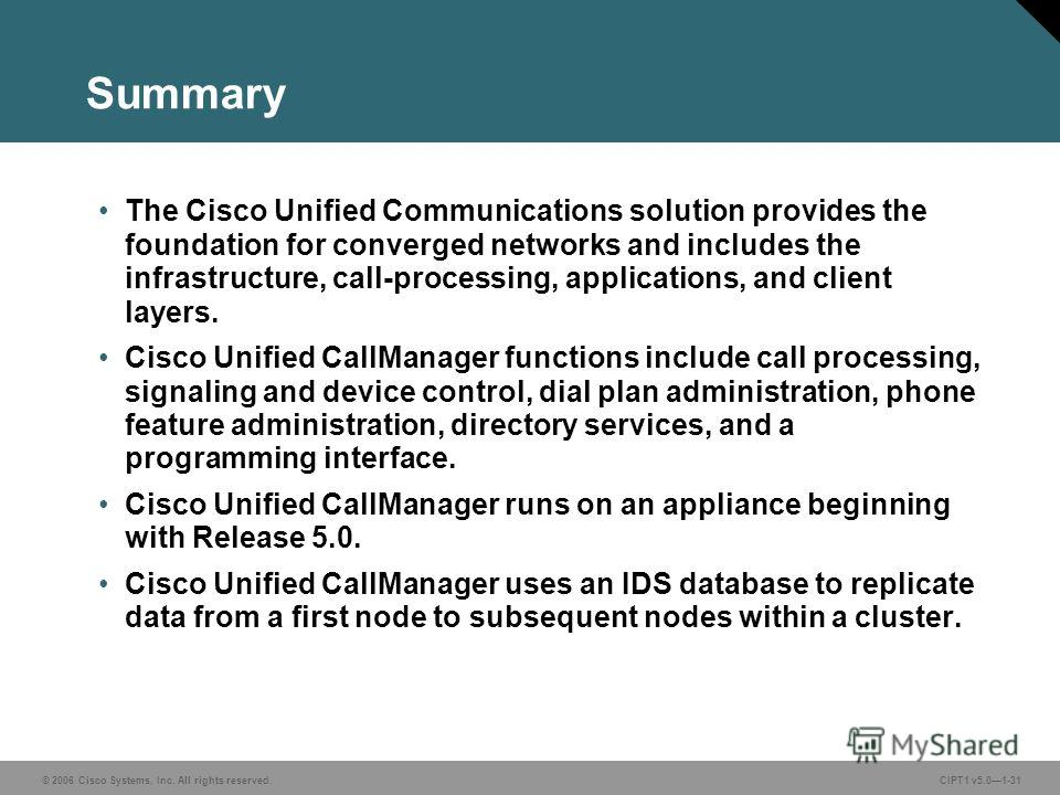 © 2006 Cisco Systems, Inc. All rights reserved. CIPT1 v5.01-31 Summary The Cisco Unified Communications solution provides the foundation for converged networks and includes the infrastructure, call-processing, applications, and client layers. Cisco U