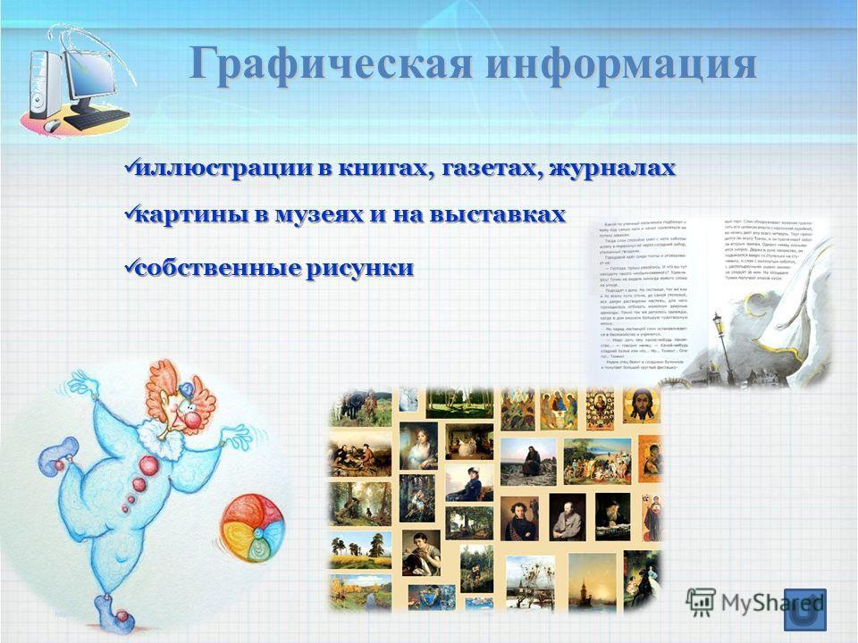 Графическая информация иллюстрации в книгах, газетах, журналах иллюстрации в книгах, газетах, журналах картины в музеях и на выставках картины в музеях и на выставках собственные рисунки собственные рисунки