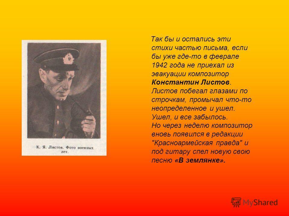 Так бы и остались эти стихи частью письма, если бы уже где-то в феврале 1942 года не приехал из эвакуации композитор Константин Листов. Листов побегал глазами по строчкам, промычал что-то неопределенное и ушел. Ушел, и все забылось. Но через неделю к