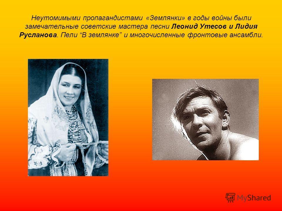 Неутомимыми пропагандистами «Землянки» в годы войны были замечательные советские мастера песни Леонид Утесов и Лидия Русланова. Пели В землянке и многочисленные фронтовые ансамбли.