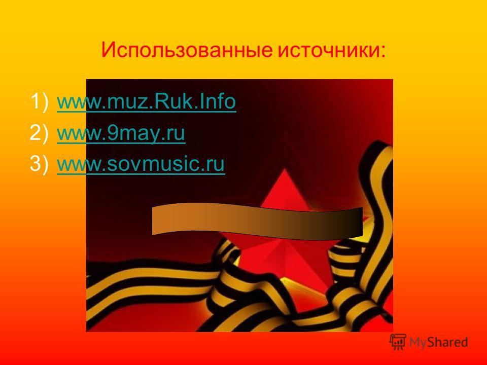 Использованные источники: 1)www.muz.Ruk.Infowww.muz.Ruk.Info 2)www.9may.ruwww.9may.ru 3)www.sovmusiс.ruwww.sovmusiс.ru