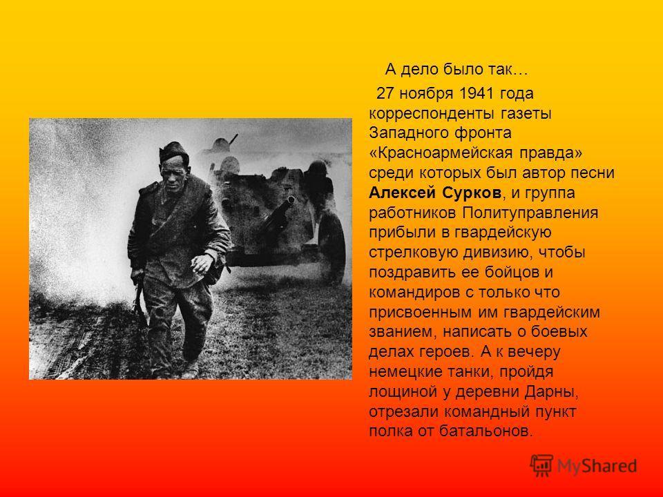 А дело было так… 27 ноября 1941 года корреспонденты газеты Западного фронта «Красноармейская правда» среди которых был автор песни Алексей Сурков, и группа работников Политуправления прибыли в гвардейскую стрелковую дивизию, чтобы поздравить ее бойцо
