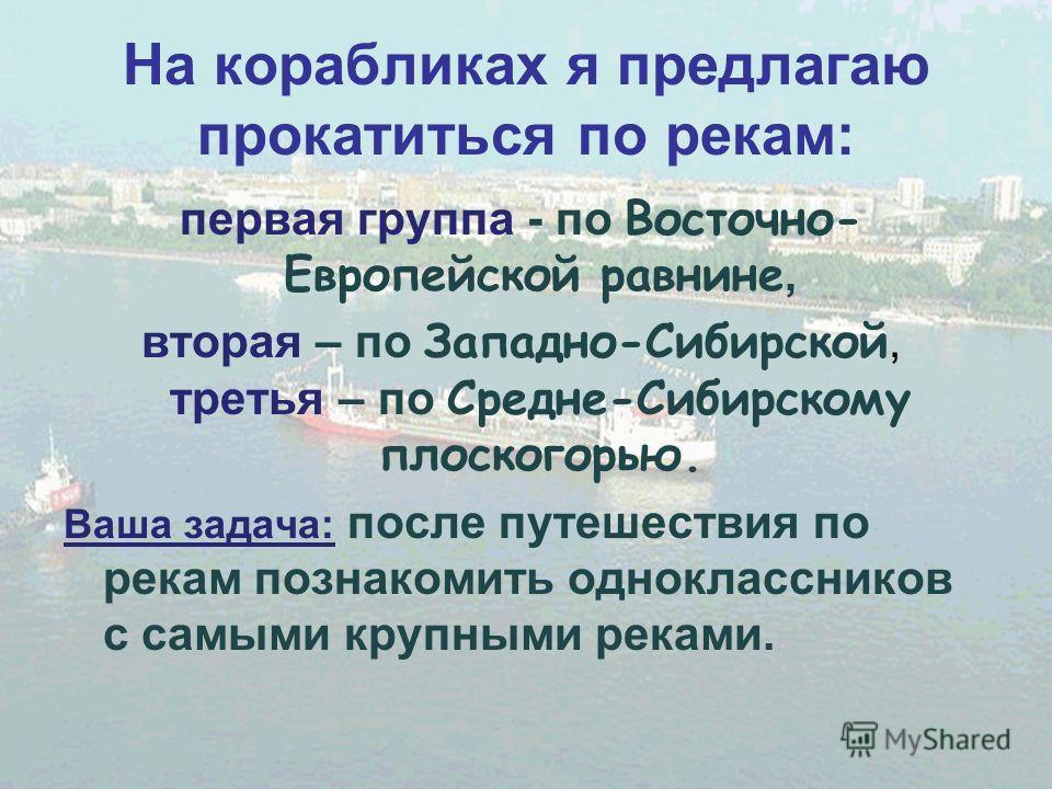 На корабликах я предлагаю прокатиться по рекам: первая группа - по Восточно- Европейской равнине, вторая – по Западно-Сибирской, третья – по Средне-Сибирскому плоскогорью. Ваша задача: после путешествия по рекам познакомить одноклассников с самыми кр