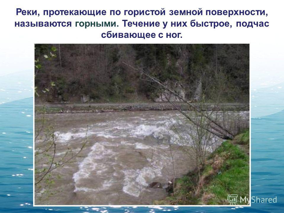 Реки, протекающие по гористой земной поверхности, называются горными. Течение у них быстрое, подчас сбивающее с ног.