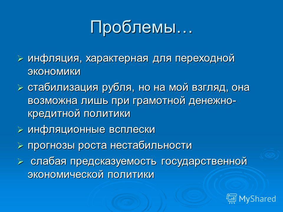 Проблемы… инфляция, характерная для переходной экономики инфляция, характерная для переходной экономики стабилизация рубля, но на мой взгляд, она возможна лишь при грамотной денежно- кредитной политики стабилизация рубля, но на мой взгляд, она возмож