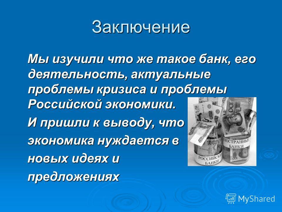 Заключение Мы изучили что же такое банк, его деятельность, актуальные проблемы кризиса и проблемы Российской экономики. Мы изучили что же такое банк, его деятельность, актуальные проблемы кризиса и проблемы Российской экономики. И пришли к выводу, чт