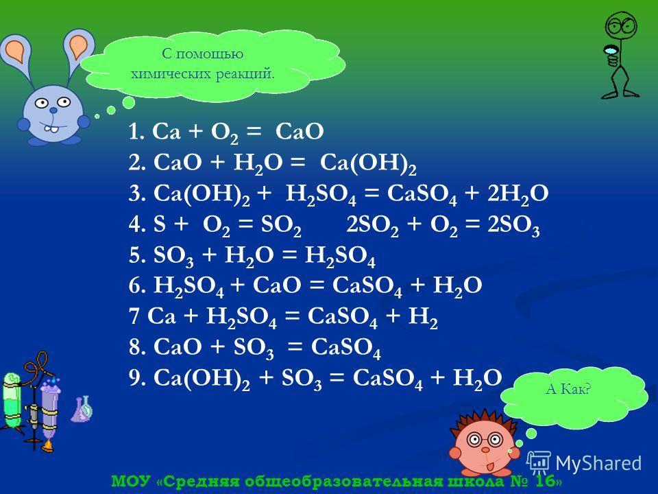 МОУ «Средняя общеобразовательная школа 16» А Как? Эти генетические ряды может решить любой химик. С помощью химических реакций. 1. Ca + О 2 = CaO 2. CaO + Н 2 О = Ca(OH) 2 3. Ca(OH) 2 + H 2 SO 4 = CaSO 4 + 2Н 2 О 4. S + О 2 = SO 2 2SO 2 + О 2 = 2SO 3