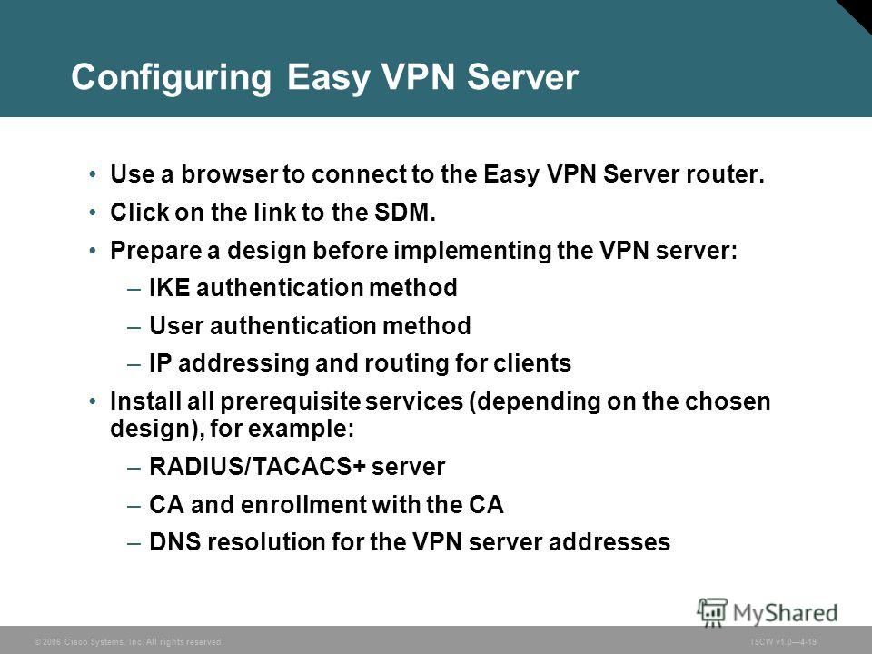 © 2006 Cisco Systems, Inc. All rights reserved.ISCW v1.04-19 Configuring Easy VPN Server Use a browser to connect to the Easy VPN Server router. Click on the link to the SDM. Prepare a design before implementing the VPN server: –IKE authentication me