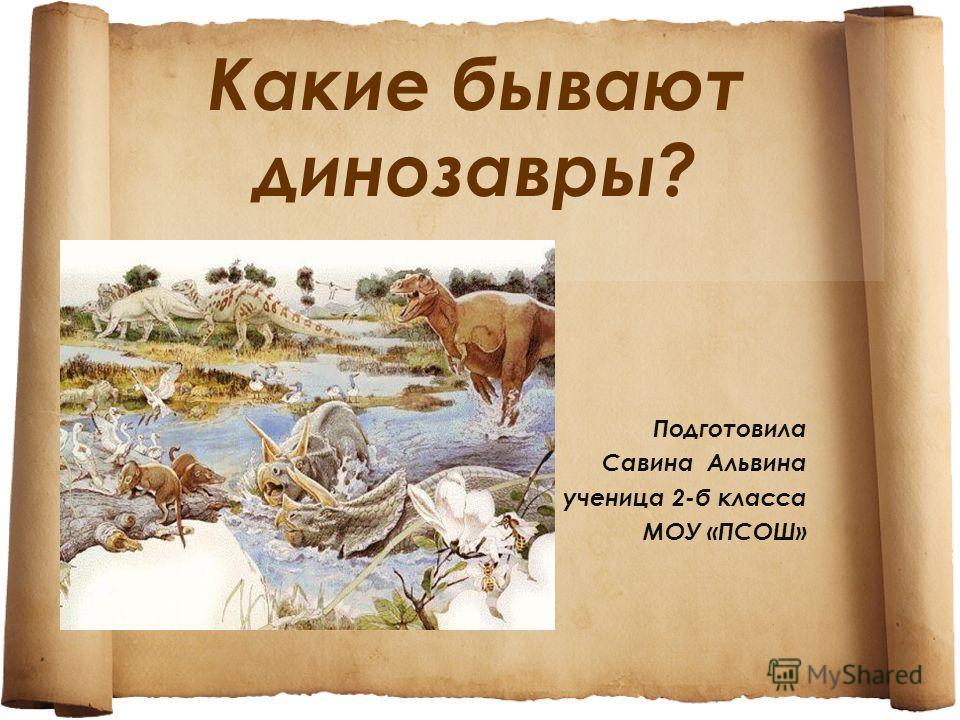Какие бывают динозавры? Подготовила Савина Альвина ученица 2-б класса МОУ «ПСОШ»