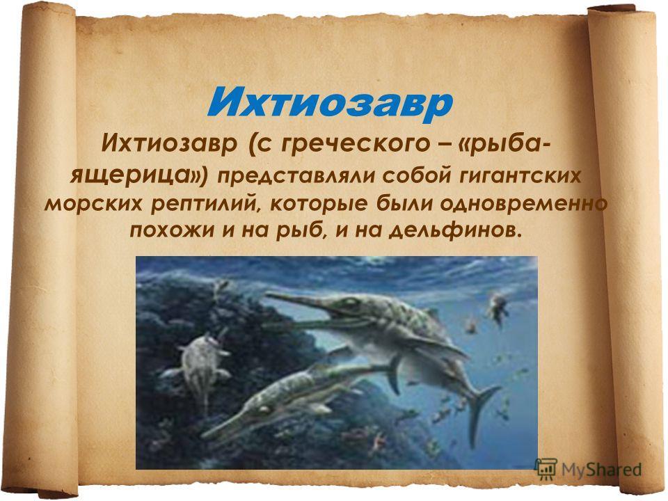 Ихтиозавр Ихтиозавр (с греческого – «рыба- ящерица ») представляли собой гигантских морских рептилий, которые были одновременно похожи и на рыб, и на дельфинов.