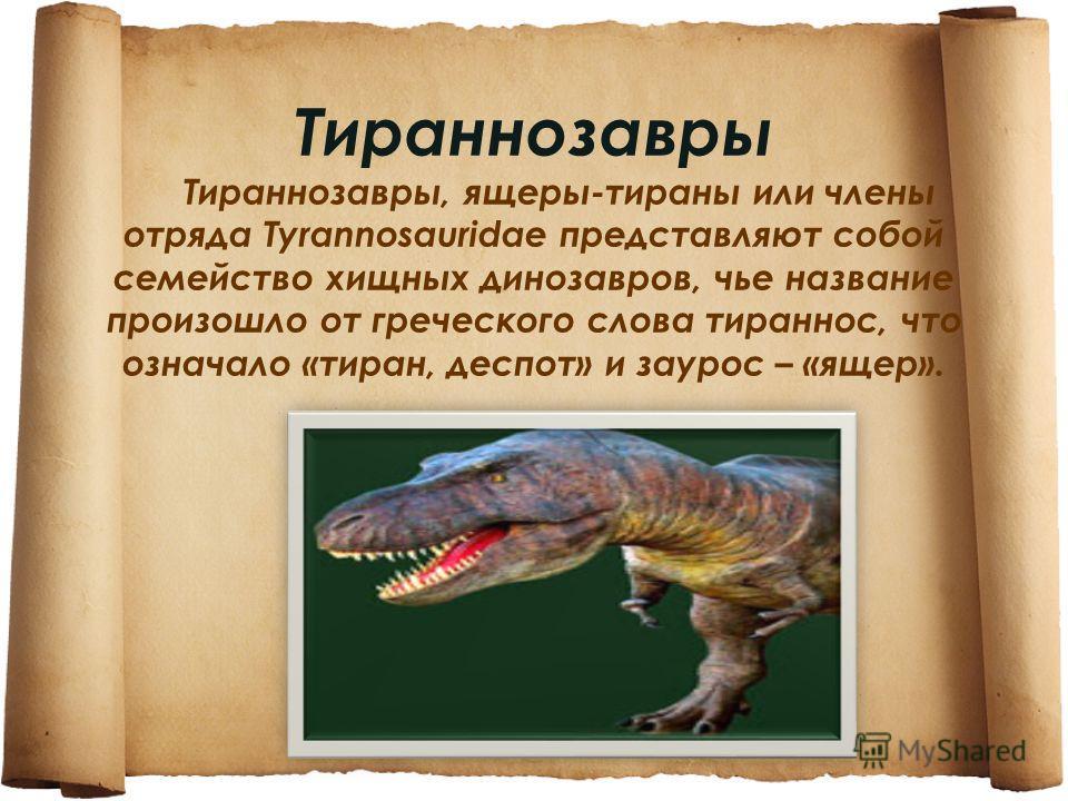 Тираннозавры Тираннозавры, ящеры-тираны или члены отряда Tyrannosauridae представляют собой семейство хищных динозавров, чье название произошло от греческого слова тиран нос, что означало «тиран, деспот» и заурос – «ящер».
