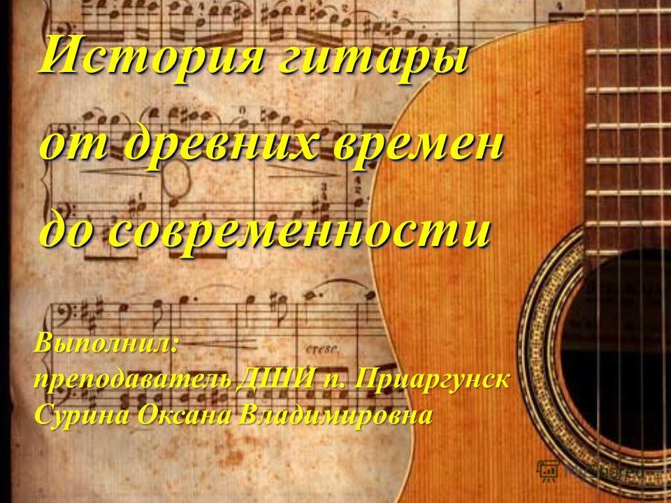 История гитары от древних времен до современности Выполнил: преподаватель ДШИ п. Приаргунск Сурина Оксана Владимировна