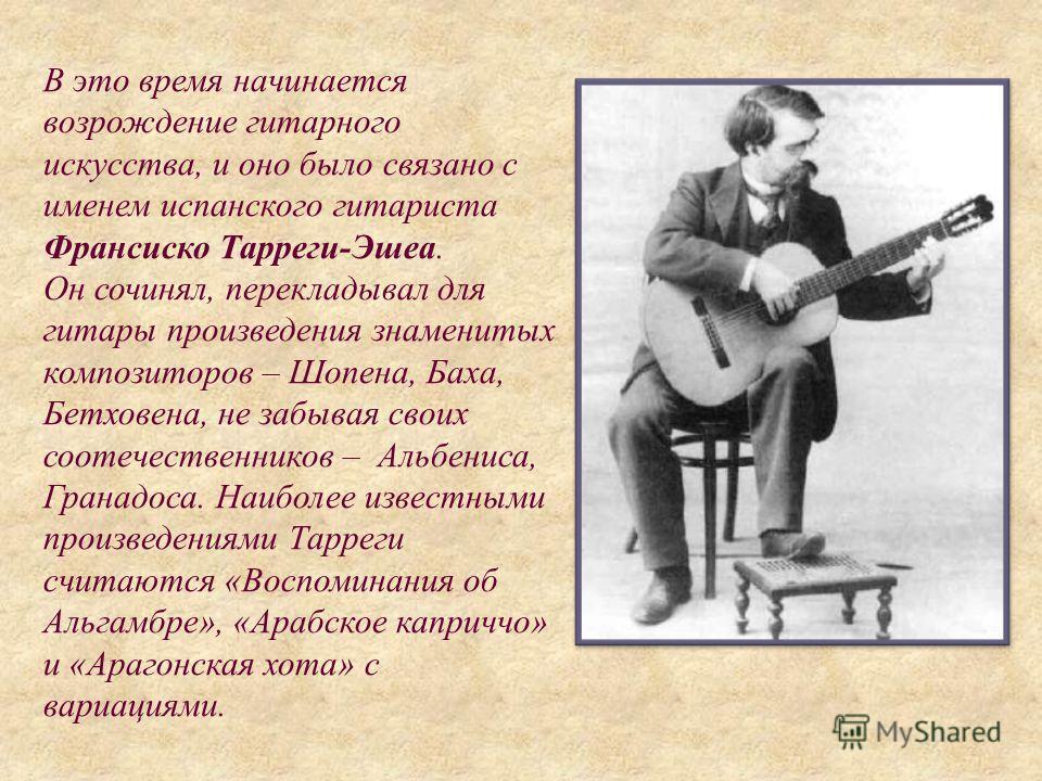 В это время начинается возрождение гитарного искусства, и оно было связано с именем испанского гитариста Франсиско Тарреги-Эшеа. Он сочинял, перекладывал для гитары произведения знаменитых композиторов – Шопена, Баха, Бетховена, не забывая своих соот