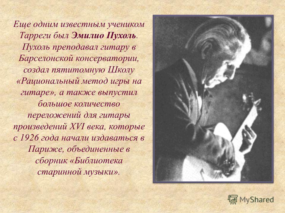 Еще одним известным учеником Тарреги был Эмилио Пухоль. Пухоль преподавал гитару в Барселонской консерватории, создал пятитомную Школу «Рациональный метод игры на гитаре», а также выпустил большое количество переложений для гитары произведений XVI ве