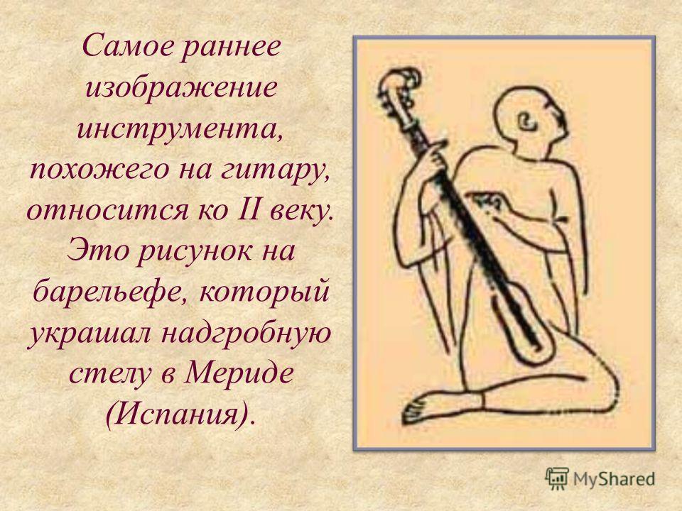 Самое раннее изображение инструмента, похожего на гитару, относится ко II веку. Это рисунок на барельефе, который украшал надгробную стелу в Мериде (Испания).