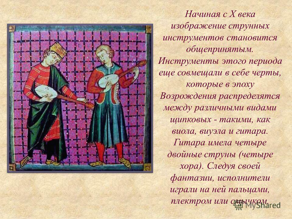 Начиная с Х века изображение струнных инструментов становится общепринятым. Инструменты этого периода еще совмещали в себе черты, которые в эпоху Возрождения распределятся между различными видами щипковых - такими, как виола, виуэла и гитара. Гитара