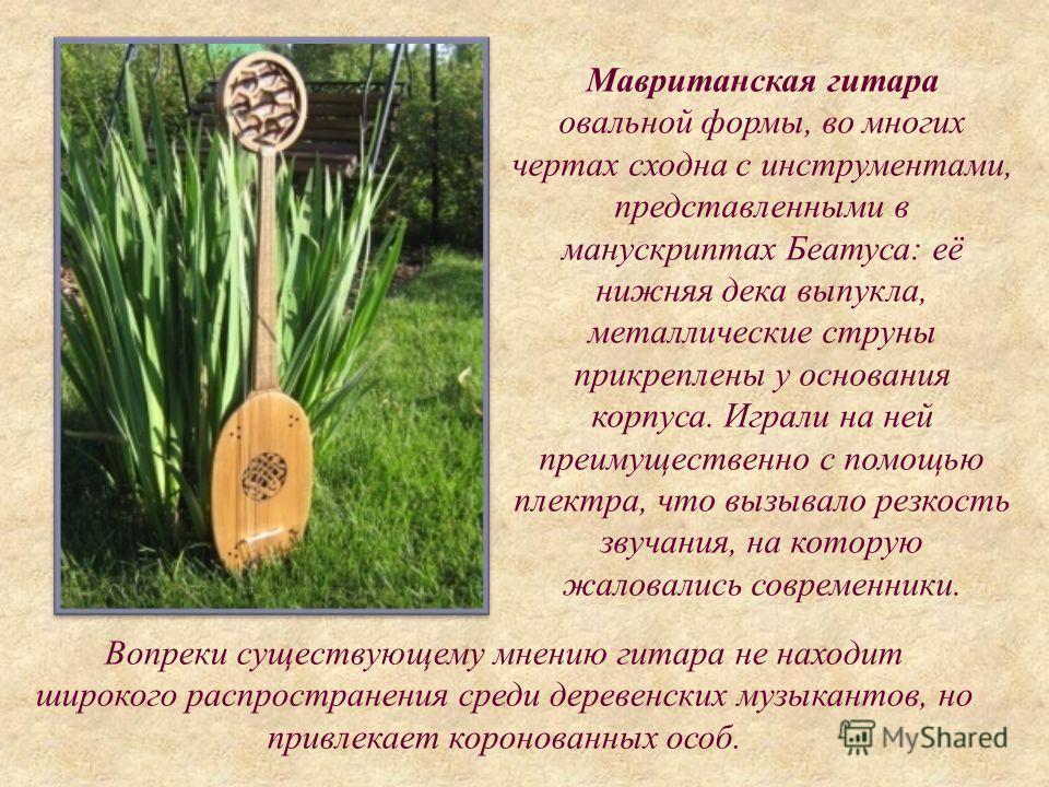Мавританская гитара овальной формы, во многих чертах сходна с инструментами, представленными в манускриптах Беатуса: её нижняя дека выпукла, металлические струны прикреплены у основания корпуса. Играли на ней преимущественно с помощью плектра, что вы