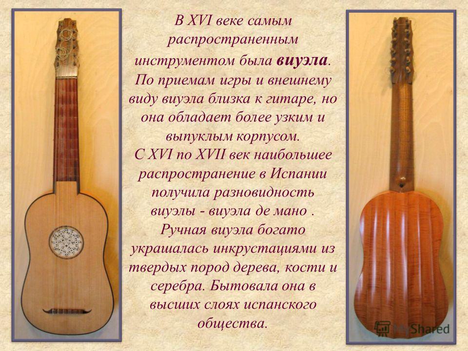 В XVI веке самым распространенным инструментом была виуэла. По приемам игры и внешнему виду виуэла близка к гитаре, но она обладает более узким и выпуклым корпусом. С XVI по XVII век наибольшее распространение в Испании получила разновидность виуэлы