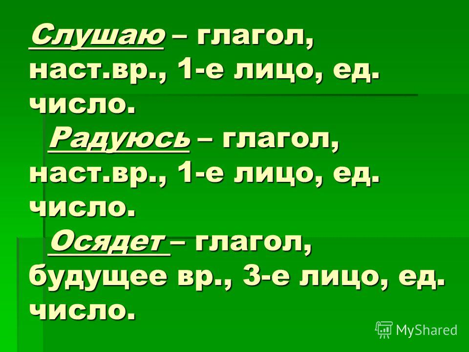 Слушаю – глагол, наст.вр., 1-е лицо, ед. число. Радуюсь – глагол, наст.вр., 1-е лицо, ед. число. Осядет – глагол, будущее вр., 3-е лицо, ед. число.