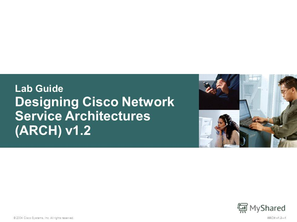 Lab Guide © 2004 Cisco Systems, Inc. All rights reserved. ARCH v1.21 Designing Cisco Network Service Architectures (ARCH) v1.2