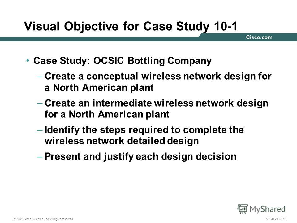 © 2004 Cisco Systems, Inc. All rights reserved. ARCH v1.210 Visual Objective for Case Study 10-1 Case Study: OCSIC Bottling Company –Create a conceptual wireless network design for a North American plant –Create an intermediate wireless network desig