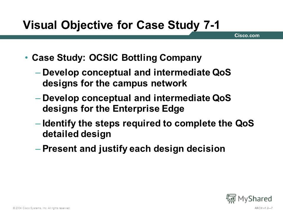 © 2004 Cisco Systems, Inc. All rights reserved. ARCH v1.27 Visual Objective for Case Study 7-1 Case Study: OCSIC Bottling Company –Develop conceptual and intermediate QoS designs for the campus network –Develop conceptual and intermediate QoS designs