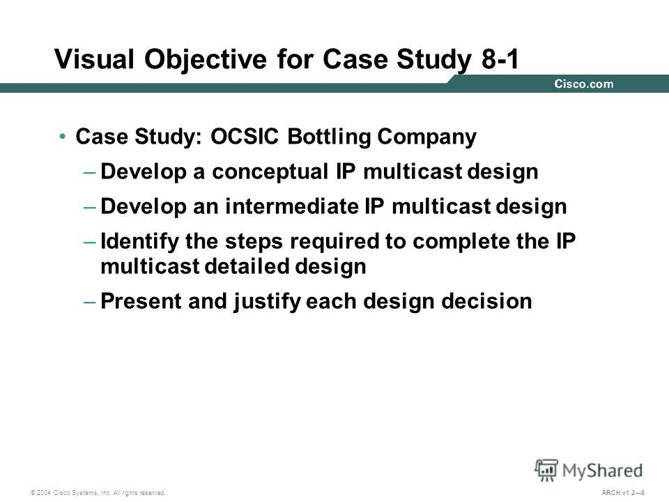 © 2004 Cisco Systems, Inc. All rights reserved. ARCH v1.28 Visual Objective for Case Study 8-1 Case Study: OCSIC Bottling Company –Develop a conceptual IP multicast design –Develop an intermediate IP multicast design –Identify the steps required to c