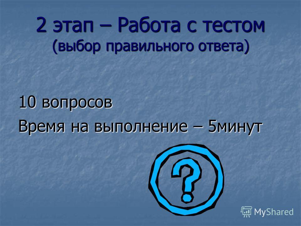 2 этап – Работа с тестом (выбор правильного ответа) 10 вопросов Время на выполнение – 5 минут