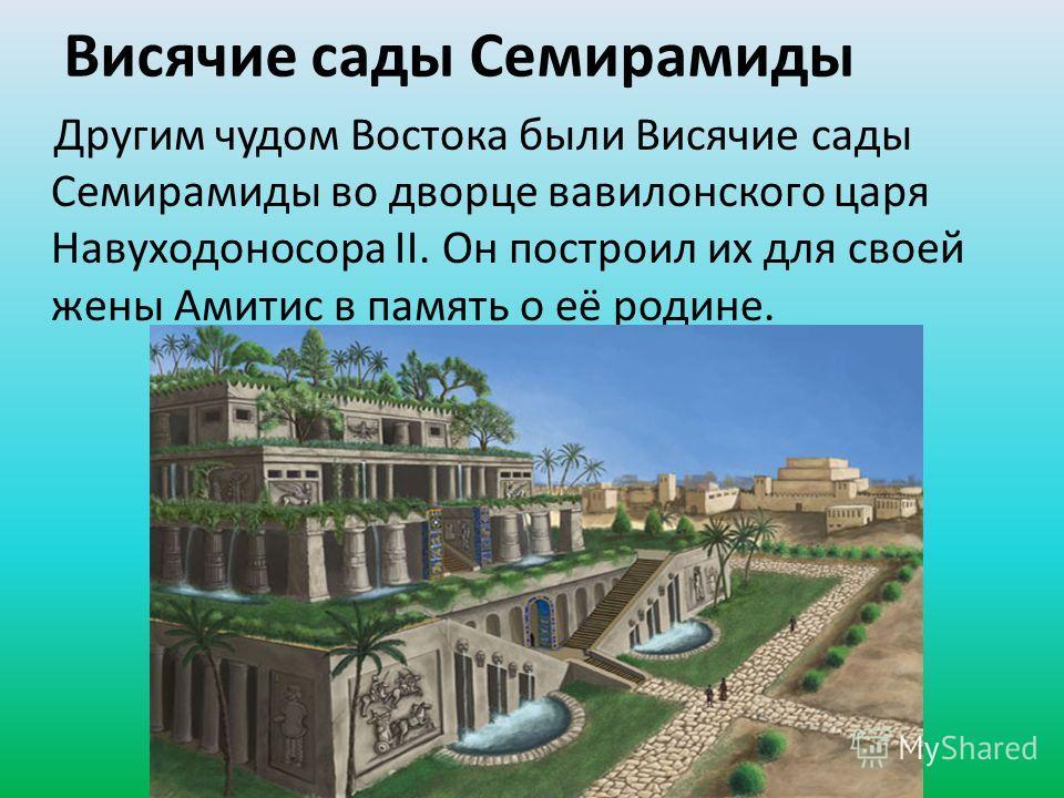 Висячие сады Семирамиды Другим чудом Востока были Висячие сады Семирамиды во дворце вавилонского царя Навуходоносора II. Он построил их для своей жены Амитис в память о её родине.