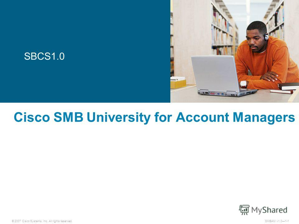 © 2007 Cisco Systems, Inc. All rights reserved. SMBAM v1.01-1 Cisco SMB University for Account Managers SBCS1.0
